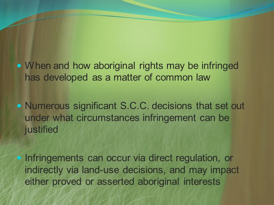 When and how aboriginal rights may be infringed has developed as a matter of common law Numerous significant S.C.C.