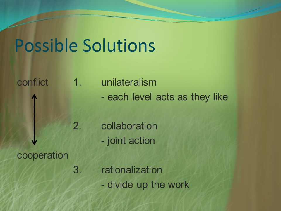 Possible Solutions conflict1.unilateralism - each level acts as they like 2.collaboration - joint action cooperation 3.rationalization - divide up the