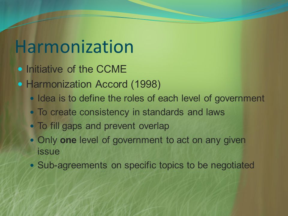 Harmonization Initiative of the CCME Harmonization Accord (1998) Idea is to define the roles of each level of government To create consistency in standards and laws To fill gaps and prevent overlap Only one level of government to act on any given issue Sub-agreements on specific topics to be negotiated
