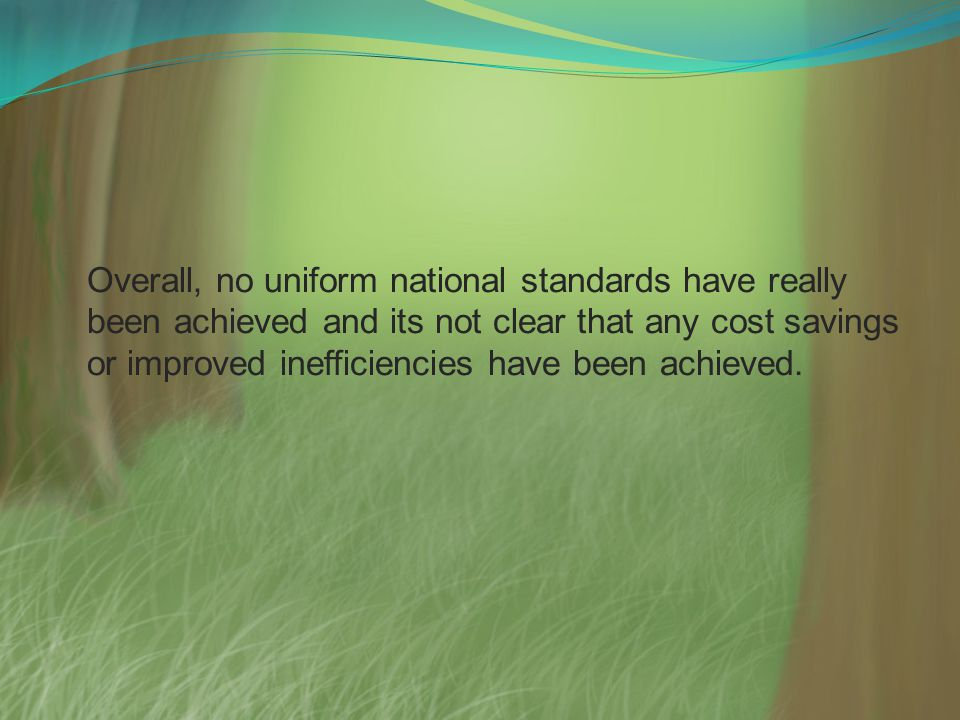 Overall, no uniform national standards have really been achieved and its not clear that any cost savings or improved inefficiencies have been achieved