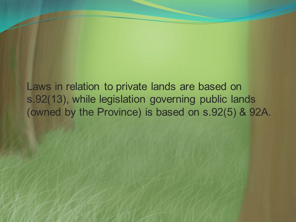 Laws in relation to private lands are based on s.92(13), while legislation governing public lands (owned by the Province) is based on s.92(5) & 92A.