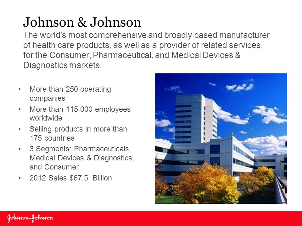 Johnson & Johnson The world's most comprehensive and broadly based manufacturer of health care products, as well as a provider of related services, fo