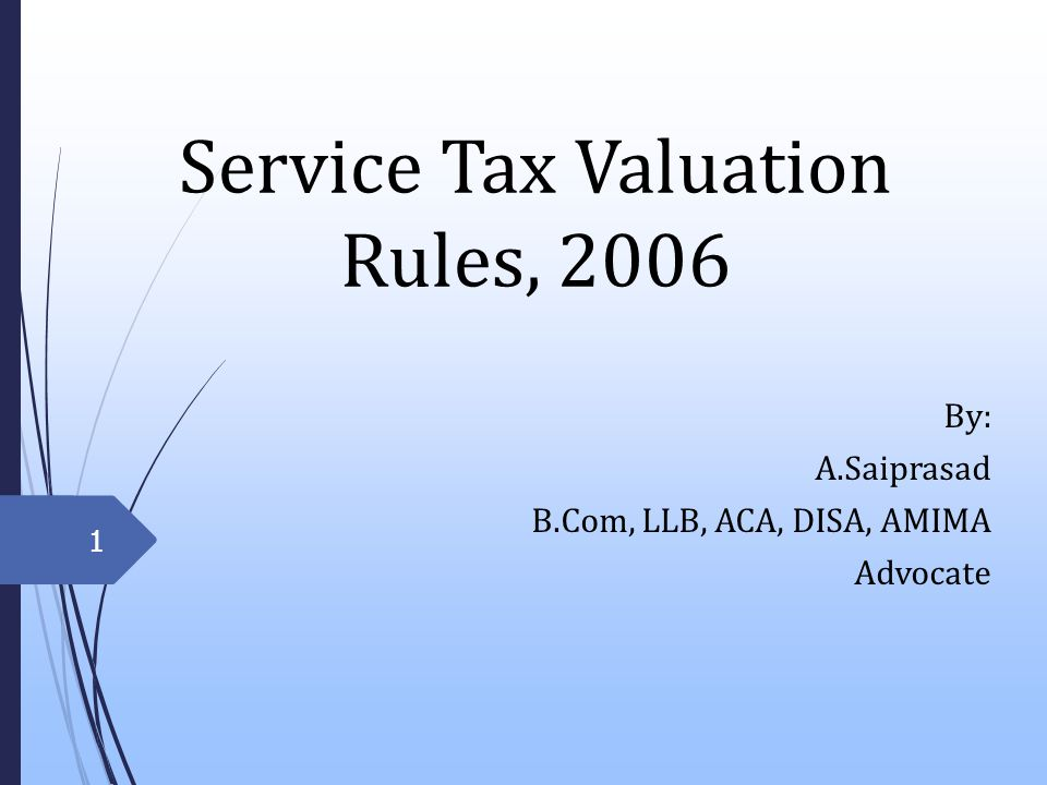 Service Tax Valuation Rules, 2006 By: A.Saiprasad B.Com, LLB, ACA, DISA, AMIMA Advocate 1