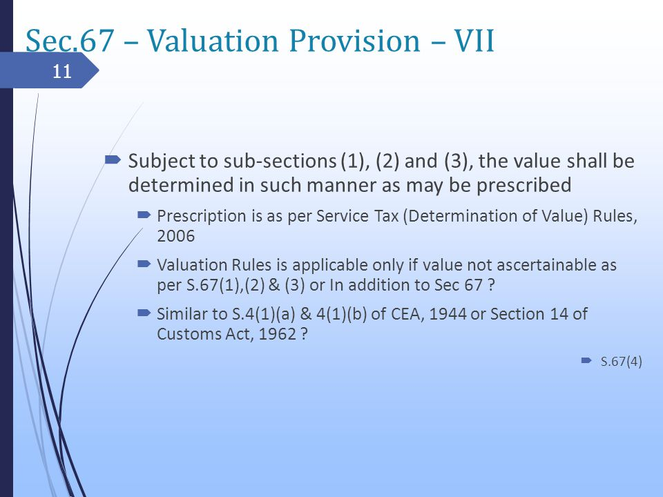 Sec.67 – Valuation Provision – VII Subject to sub-sections (1), (2) and (3), the value shall be determined in such manner as may be prescribed Prescription is as per Service Tax (Determination of Value) Rules, 2006 Valuation Rules is applicable only if value not ascertainable as per S.67(1),(2) & (3) or In addition to Sec 67 .