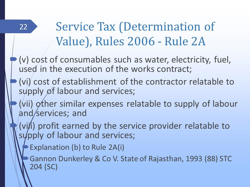 Service Tax (Determination of Value), Rules 2006 - Rule 2A (v) cost of consumables such as water, electricity, fuel, used in the execution of the works contract; (vi) cost of establishment of the contractor relatable to supply of labour and services; (vii) other similar expenses relatable to supply of labour and services; and (viii) profit earned by the service provider relatable to supply of labour and services; Explanation (b) to Rule 2A(i) Gannon Dunkerley & Co V.