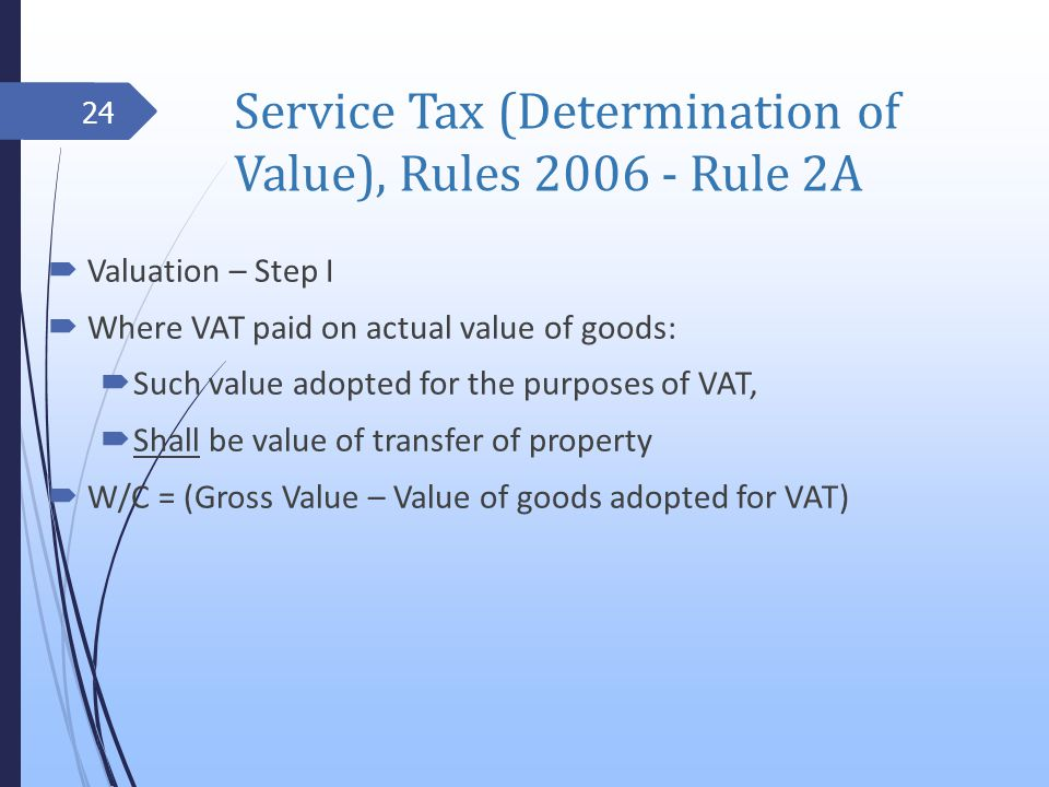 Service Tax (Determination of Value), Rules 2006 - Rule 2A Valuation – Step I Where VAT paid on actual value of goods: Such value adopted for the purposes of VAT, Shall be value of transfer of property W/C = (Gross Value – Value of goods adopted for VAT) 24