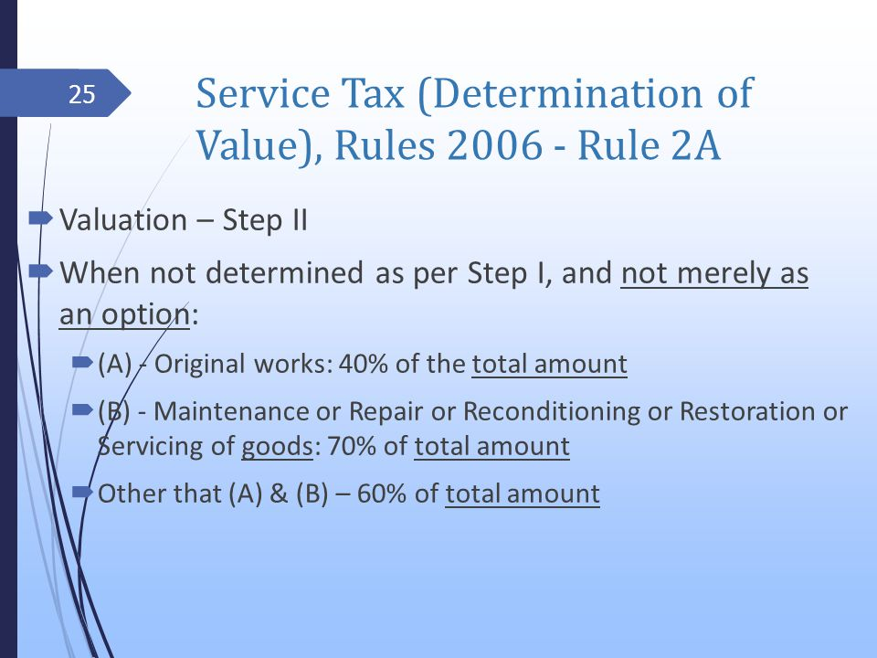 Service Tax (Determination of Value), Rules 2006 - Rule 2A Valuation – Step II When not determined as per Step I, and not merely as an option: (A) - Original works: 40% of the total amount (B) - Maintenance or Repair or Reconditioning or Restoration or Servicing of goods: 70% of total amount Other that (A) & (B) – 60% of total amount 25