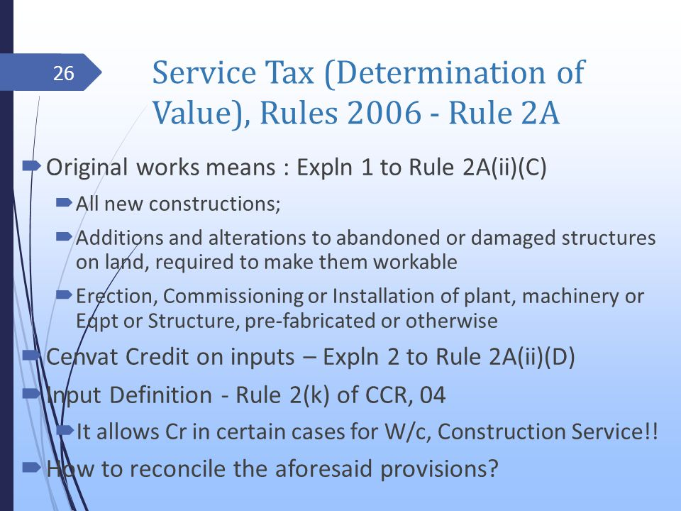 Service Tax (Determination of Value), Rules 2006 - Rule 2A Original works means : Expln 1 to Rule 2A(ii)(C) All new constructions; Additions and alterations to abandoned or damaged structures on land, required to make them workable Erection, Commissioning or Installation of plant, machinery or Eqpt or Structure, pre-fabricated or otherwise Cenvat Credit on inputs – Expln 2 to Rule 2A(ii)(D) Input Definition - Rule 2(k) of CCR, 04 It allows Cr in certain cases for W/c, Construction Service!.