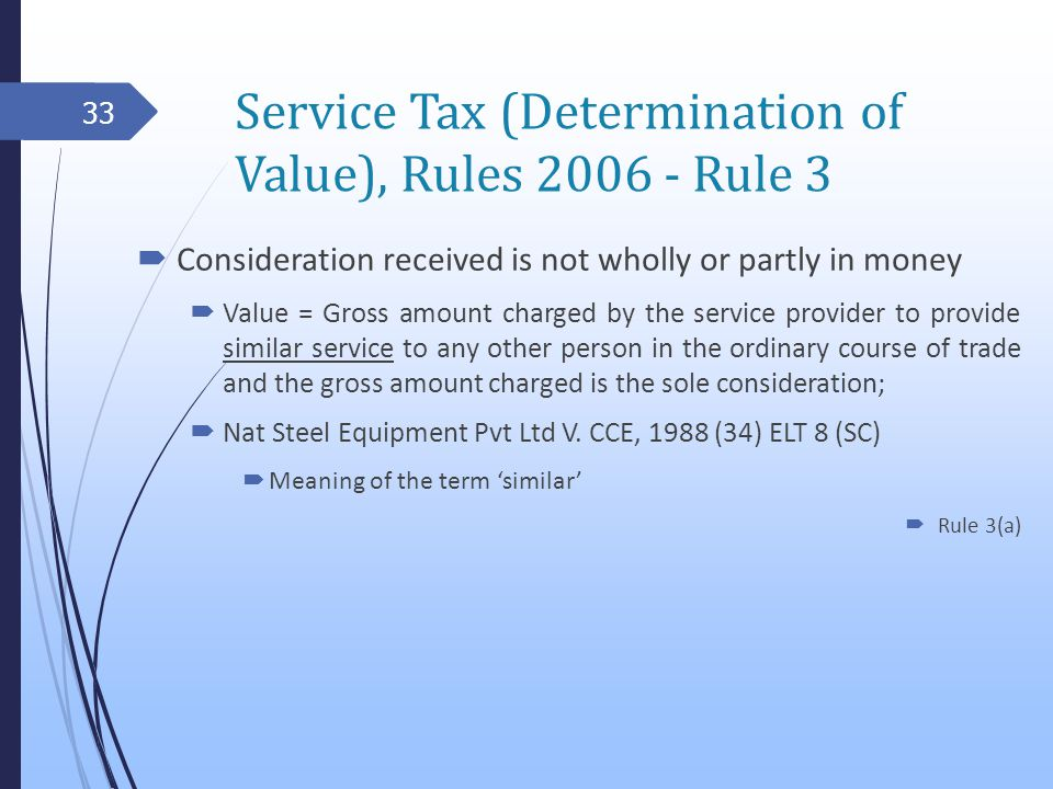 Service Tax (Determination of Value), Rules 2006 - Rule 3 Consideration received is not wholly or partly in money Value = Gross amount charged by the service provider to provide similar service to any other person in the ordinary course of trade and the gross amount charged is the sole consideration; Nat Steel Equipment Pvt Ltd V.