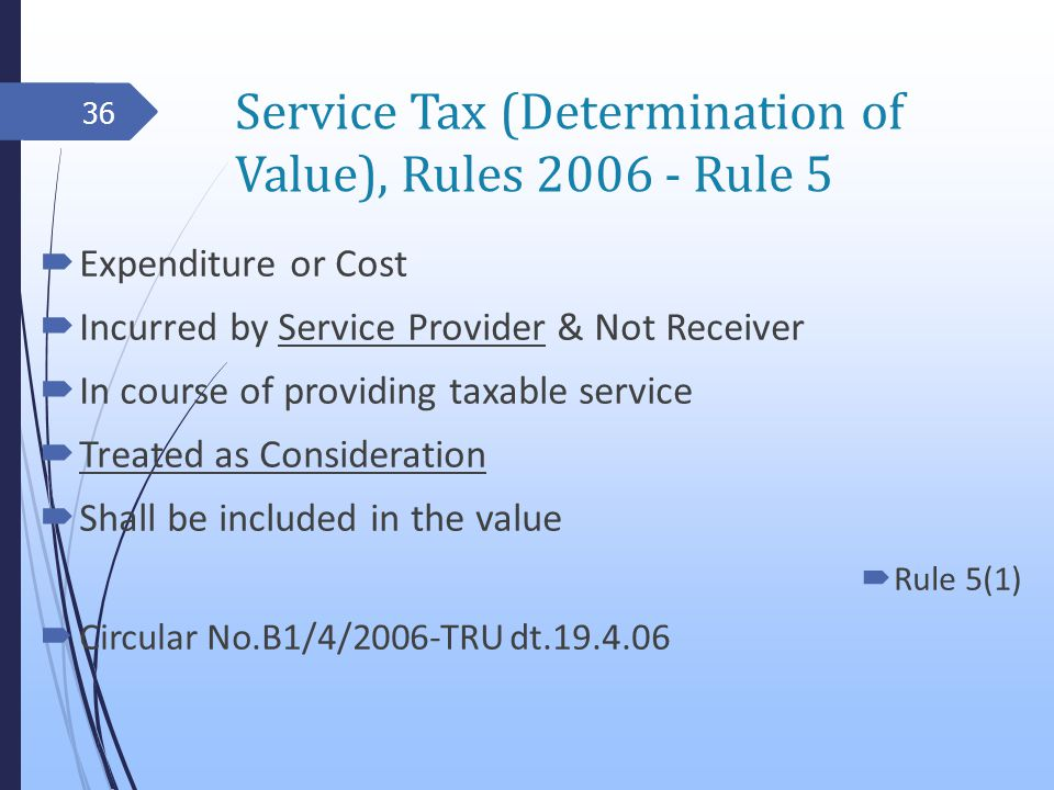 Service Tax (Determination of Value), Rules 2006 - Rule 5 Expenditure or Cost Incurred by Service Provider & Not Receiver In course of providing taxable service Treated as Consideration Shall be included in the value Rule 5(1) Circular No.B1/4/2006-TRU dt.19.4.06 36