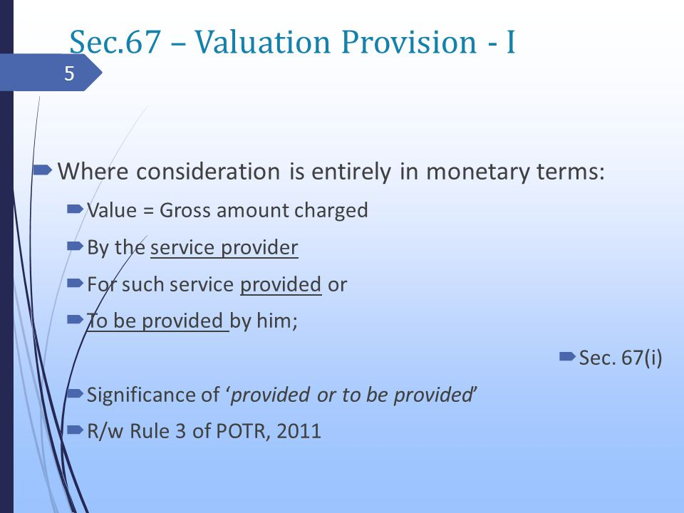 Sec.67 – Valuation Provision - I Where consideration is entirely in monetary terms: Value = Gross amount charged By the service provider For such service provided or To be provided by him; Sec.