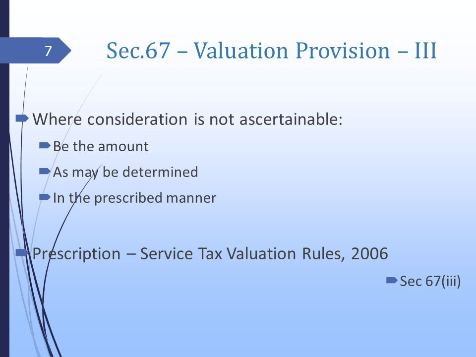 Sec.67 – Valuation Provision – III Where consideration is not ascertainable: Be the amount As may be determined In the prescribed manner Prescription – Service Tax Valuation Rules, 2006 Sec 67(iii) 7