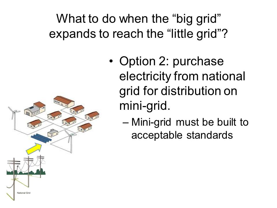 What to do when the big grid expands to reach the little grid? Option 2: purchase electricity from national grid for distribution on mini-grid. –Mini-