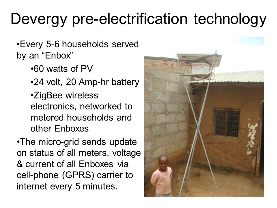 Devergy pre-electrification technology Every 5-6 households served by an Enbox 60 watts of PV 24 volt, 20 Amp-hr battery ZigBee wireless electronics,