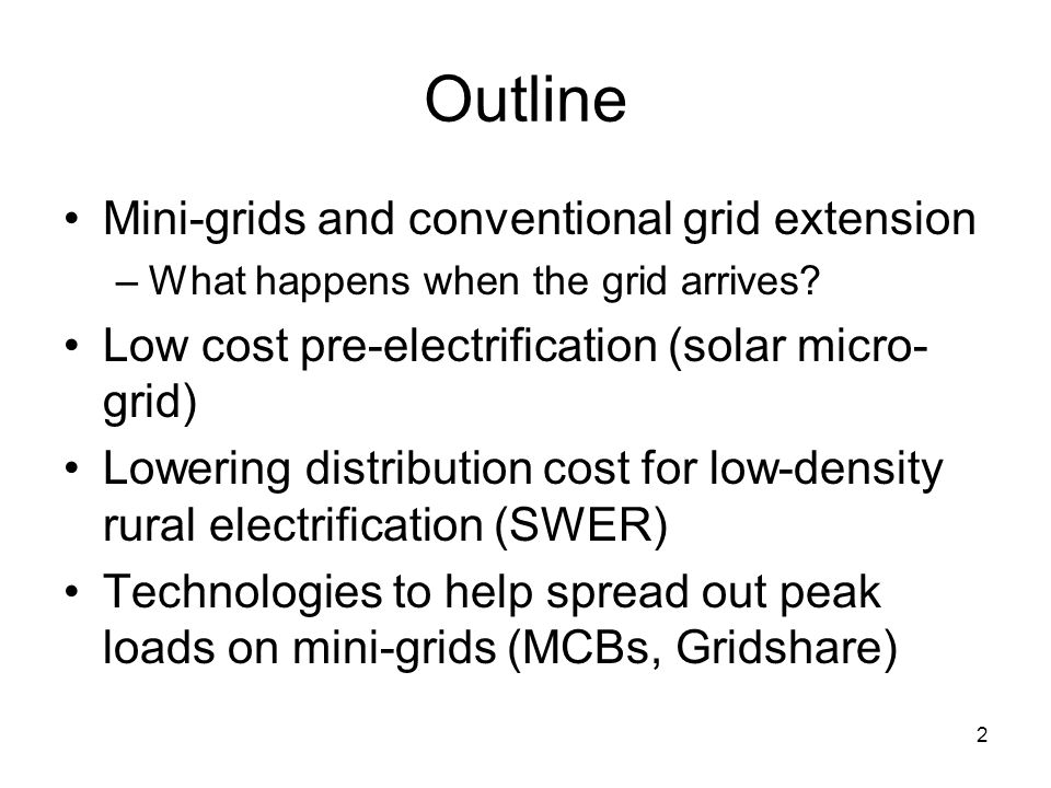Outline Mini-grids and conventional grid extension –What happens when the grid arrives? Low cost pre-electrification (solar micro- grid) Lowering dist