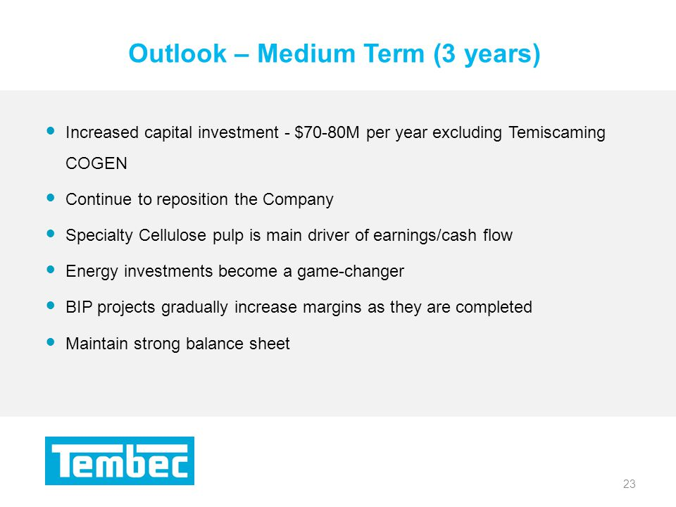 23 Outlook – Medium Term (3 years) 23 Increased capital investment - $70-80M per year excluding Temiscaming COGEN Continue to reposition the Company Specialty Cellulose pulp is main driver of earnings/cash flow Energy investments become a game-changer BIP projects gradually increase margins as they are completed Maintain strong balance sheet