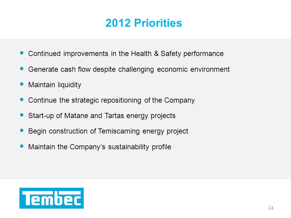 24 2012 Priorities 24 Continued improvements in the Health & Safety performance Generate cash flow despite challenging economic environment Maintain liquidity Continue the strategic repositioning of the Company Start-up of Matane and Tartas energy projects Begin construction of Temiscaming energy project Maintain the Companys sustainability profile
