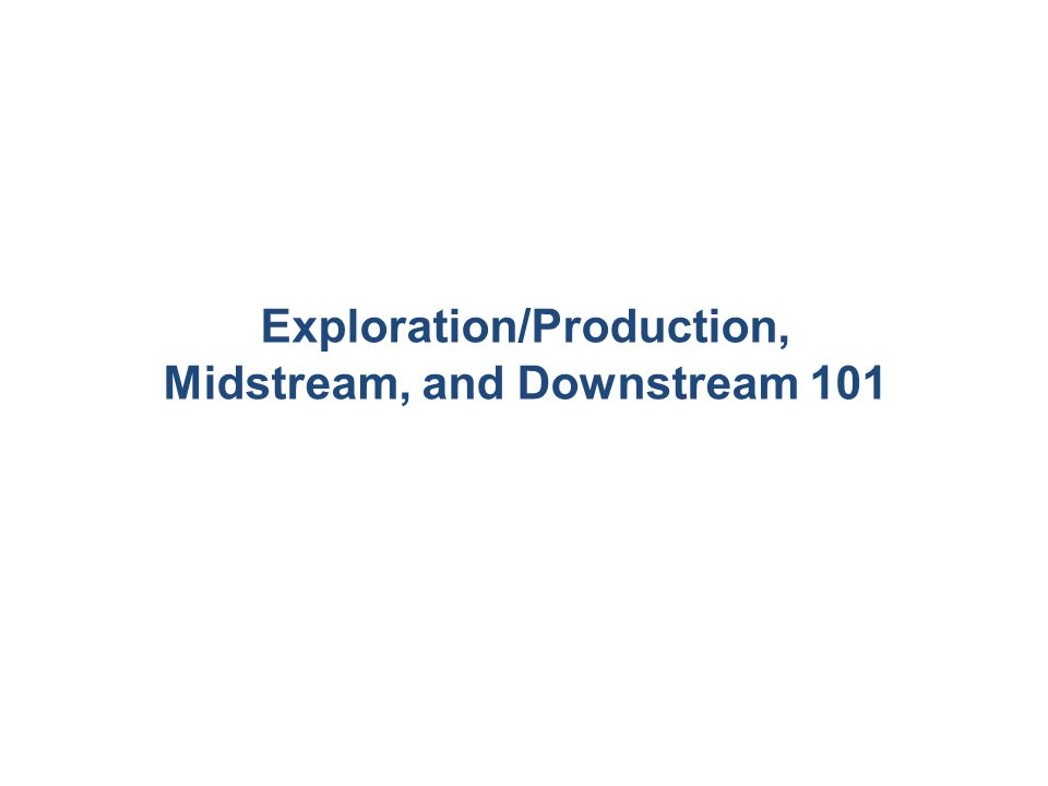 Exploration/Production, Midstream, and Downstream 101