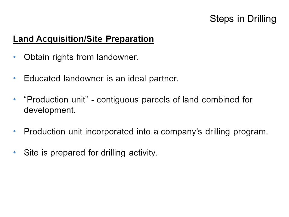 Steps in Drilling Land Acquisition/Site Preparation Obtain rights from landowner.