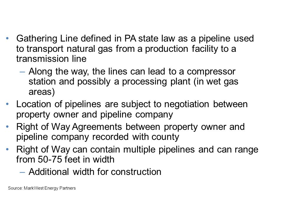 Focus on Midstream Gathering Line defined in PA state law as a pipeline used to transport natural gas from a production facility to a transmission line –Along the way, the lines can lead to a compressor station and possibly a processing plant (in wet gas areas) Location of pipelines are subject to negotiation between property owner and pipeline company Right of Way Agreements between property owner and pipeline company recorded with county Right of Way can contain multiple pipelines and can range from 50-75 feet in width –Additional width for construction Source: MarkWest Energy Partners