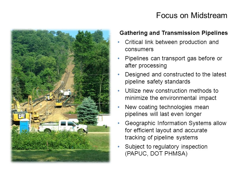 Focus on Midstream Gathering and Transmission Pipelines Critical link between production and consumers Pipelines can transport gas before or after processing Designed and constructed to the latest pipeline safety standards Utilize new construction methods to minimize the environmental impact New coating technologies mean pipelines will last even longer Geographic Information Systems allow for efficient layout and accurate tracking of pipeline systems Subject to regulatory inspection (PAPUC, DOT PHMSA)