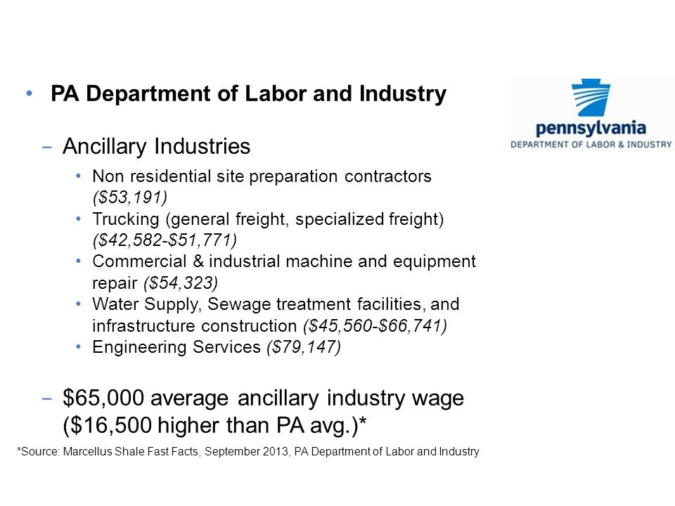PA Jobs, PA Workers PA Department of Labor and Industry Ancillary Industries Non residential site preparation contractors ($53,191) Trucking (general freight, specialized freight) ($42,582-$51,771) Commercial & industrial machine and equipment repair ($54,323) Water Supply, Sewage treatment facilities, and infrastructure construction ($45,560-$66,741) Engineering Services ($79,147) $65,000 average ancillary industry wage ($16,500 higher than PA avg.)* *Source: Marcellus Shale Fast Facts, September 2013, PA Department of Labor and Industry