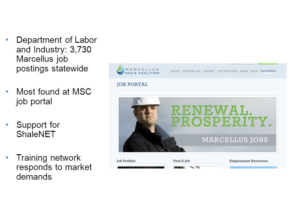 Statewide Job Opportunities Department of Labor and Industry: 3,730 Marcellus job postings statewide Most found at MSC job portal Support for ShaleNET Training network responds to market demands