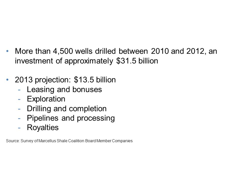 Economic Impact for Our Region More than 4,500 wells drilled between 2010 and 2012, an investment of approximately $31.5 billion 2013 projection: $13.5 billion -Leasing and bonuses -Exploration -Drilling and completion -Pipelines and processing -Royalties Source: Survey of Marcellus Shale Coalition Board Member Companies