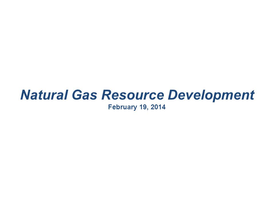 Natural Gas Resource Development February 19, 2014
