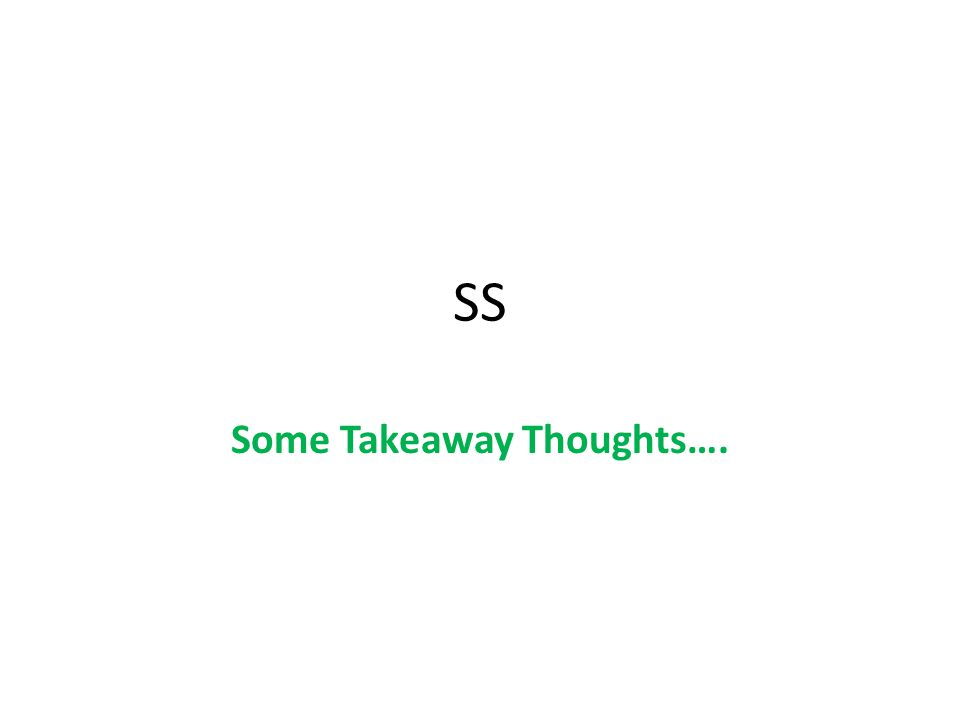 SS Some Takeaway Thoughts….