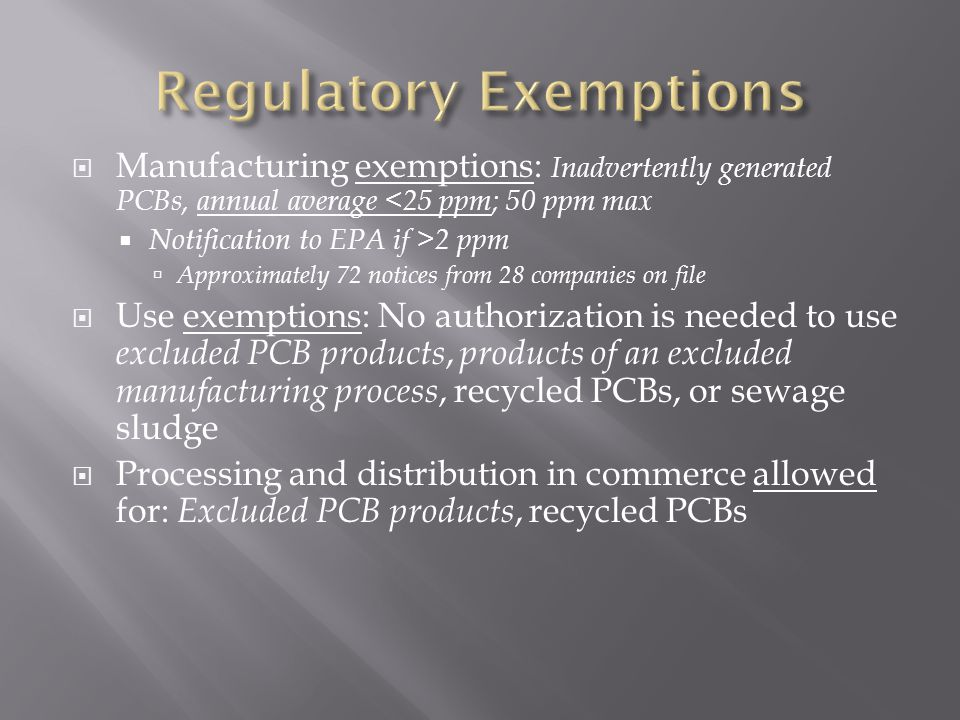 Manufacturing exemptions: Inadvertently generated PCBs, annual average <25 ppm; 50 ppm max Notification to EPA if >2 ppm Approximately 72 notices from 28 companies on file Use exemptions: No authorization is needed to use excluded PCB products, products of an excluded manufacturing process, recycled PCBs, or sewage sludge Processing and distribution in commerce allowed for: Excluded PCB products, recycled PCBs