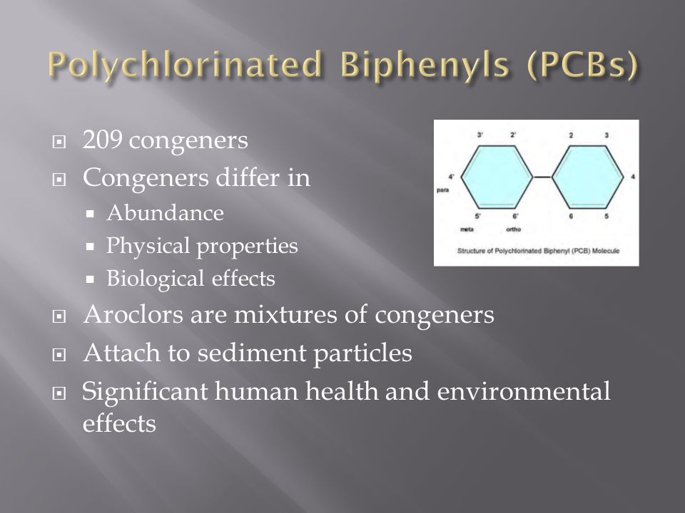 209 congeners Congeners differ in Abundance Physical properties Biological effects Aroclors are mixtures of congeners Attach to sediment particles Significant human health and environmental effects