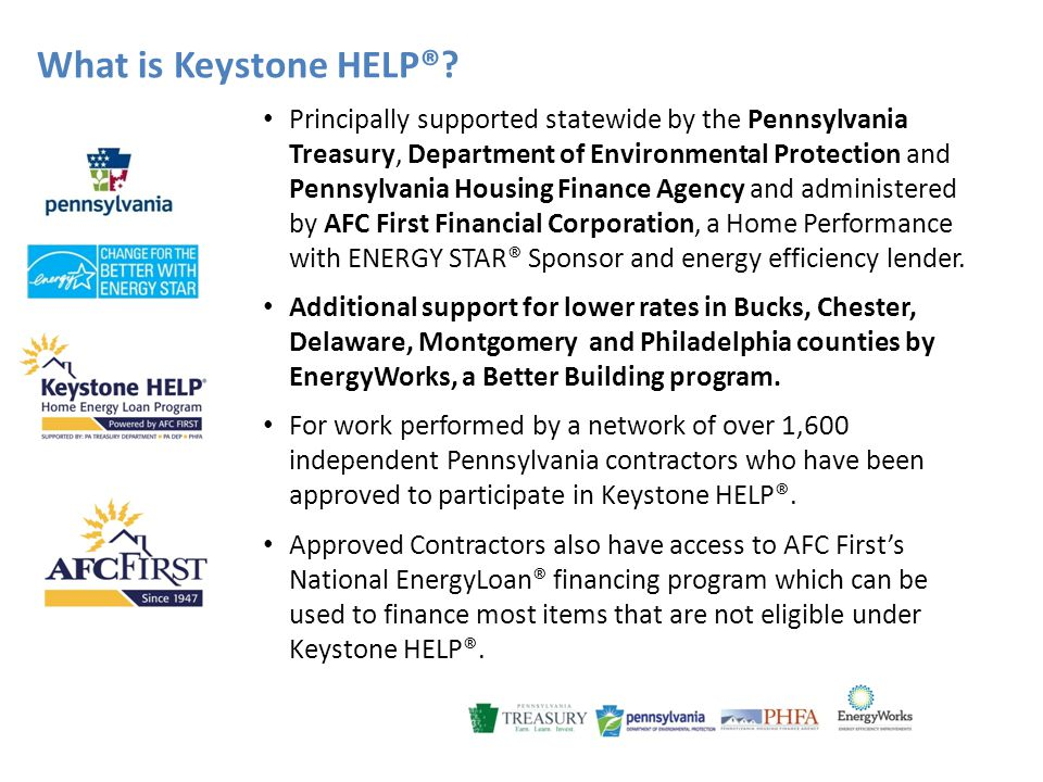What is Keystone HELP®? Principally supported statewide by the Pennsylvania Treasury, Department of Environmental Protection and Pennsylvania Housing