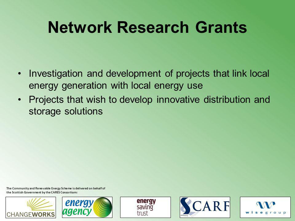 Network Research Grants Investigation and development of projects that link local energy generation with local energy use Projects that wish to develop innovative distribution and storage solutions The Community and Renewable Energy Scheme is delivered on behalf of the Scottish Government by the CARES Consortium: