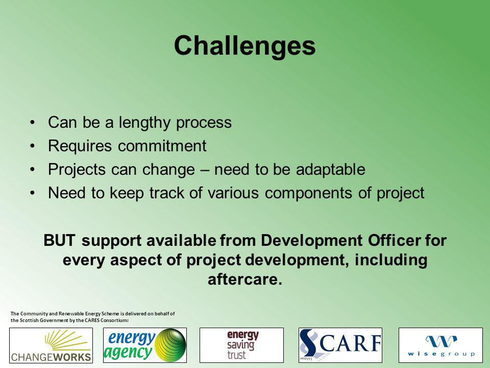 Challenges Can be a lengthy process Requires commitment Projects can change – need to be adaptable Need to keep track of various components of project BUT support available from Development Officer for every aspect of project development, including aftercare.