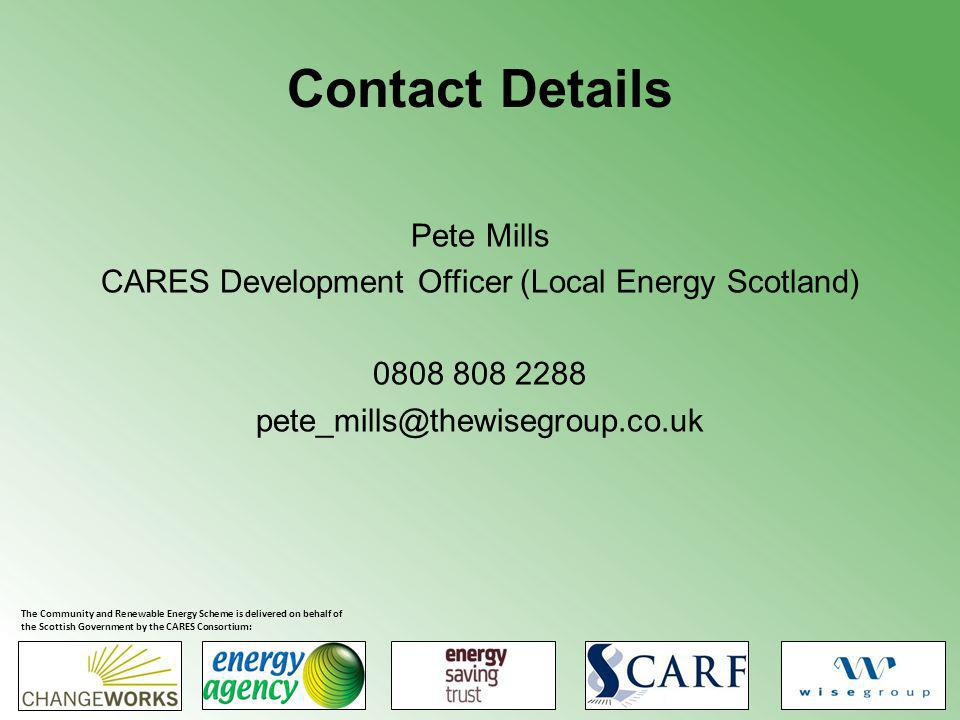 Contact Details Pete Mills CARES Development Officer (Local Energy Scotland) 0808 808 2288 pete_mills@thewisegroup.co.uk The Community and Renewable Energy Scheme is delivered on behalf of the Scottish Government by the CARES Consortium: