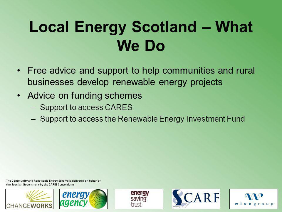 Local Energy Scotland – What We Do Advice on partnership arrangements with commercial developers Support in working with commercial developers Support to access other funds The Community and Renewable Energy Scheme is delivered on behalf of the Scottish Government by the CARES Consortium: