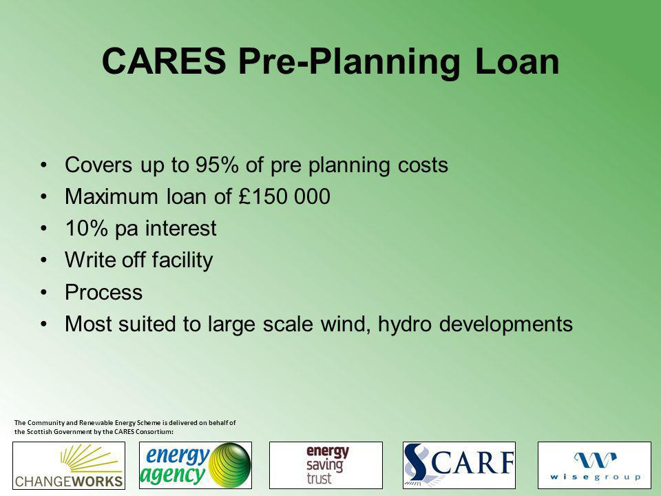 CARES Pre-Planning Loan Covers up to 95% of pre planning costs Maximum loan of £150 000 10% pa interest Write off facility Process Most suited to large scale wind, hydro developments The Community and Renewable Energy Scheme is delivered on behalf of the Scottish Government by the CARES Consortium: