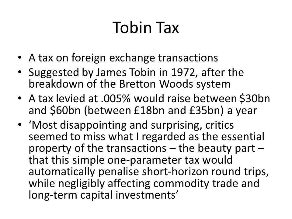 Tobin Tax A tax on foreign exchange transactions Suggested by James Tobin in 1972, after the breakdown of the Bretton Woods system A tax levied at.005% would raise between $30bn and $60bn (between £18bn and £35bn) a year Most disappointing and surprising, critics seemed to miss what I regarded as the essential property of the transactions – the beauty part – that this simple one-parameter tax would automatically penalise short-horizon round trips, while negligibly affecting commodity trade and long-term capital investments