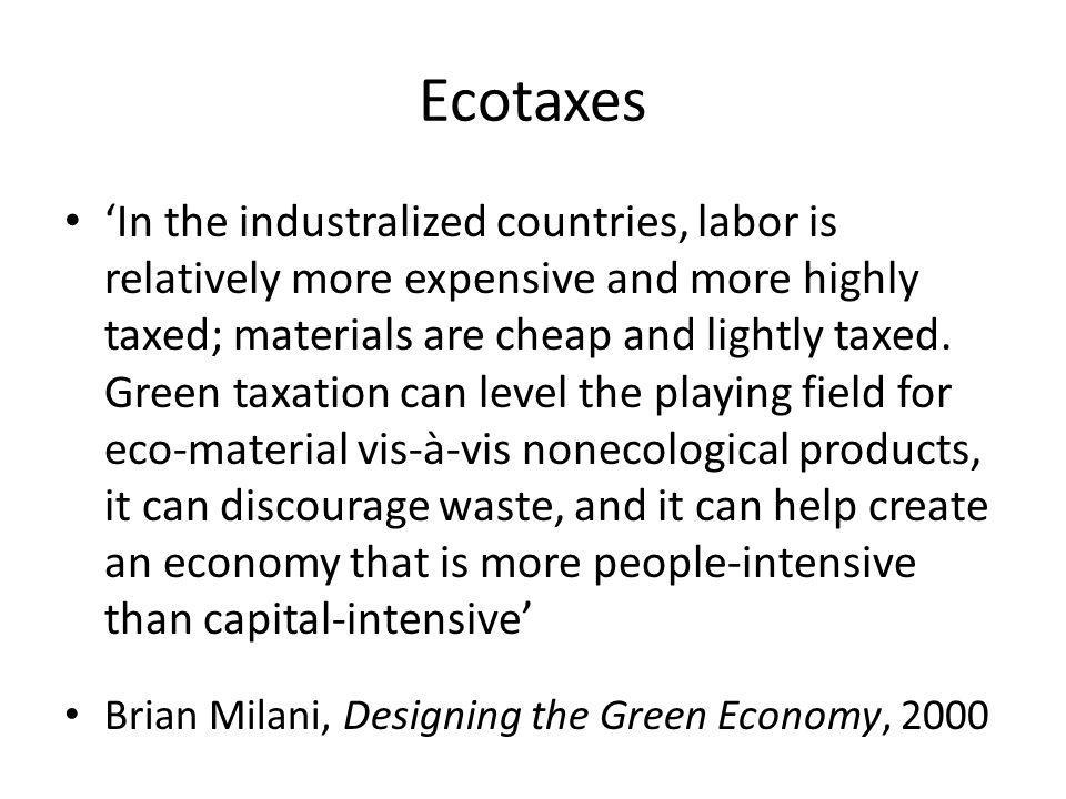 Ecotaxes In the industralized countries, labor is relatively more expensive and more highly taxed; materials are cheap and lightly taxed.