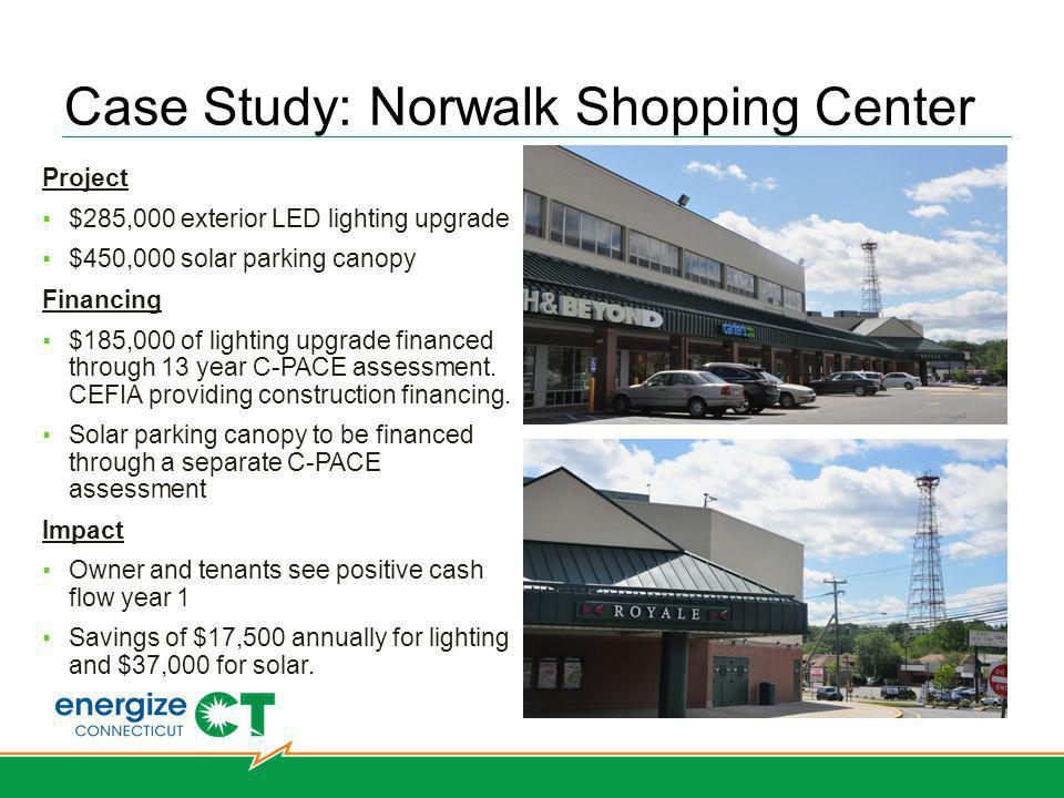 Case Study: Norwalk Shopping Center Hartford West Hartford Bridgeport Norwalk Simsbury Stamford Stratford Southbury Project $285,000 exterior LED lighting upgrade $450,000 solar parking canopy Financing $185,000 of lighting upgrade financed through 13 year C-PACE assessment.