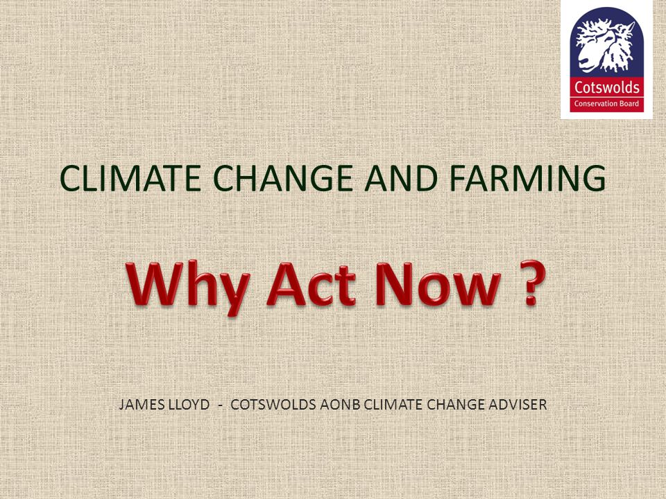 CLIMATE CHANGE AND FARMING JAMES LLOYD - COTSWOLDS AONB CLIMATE CHANGE ADVISER