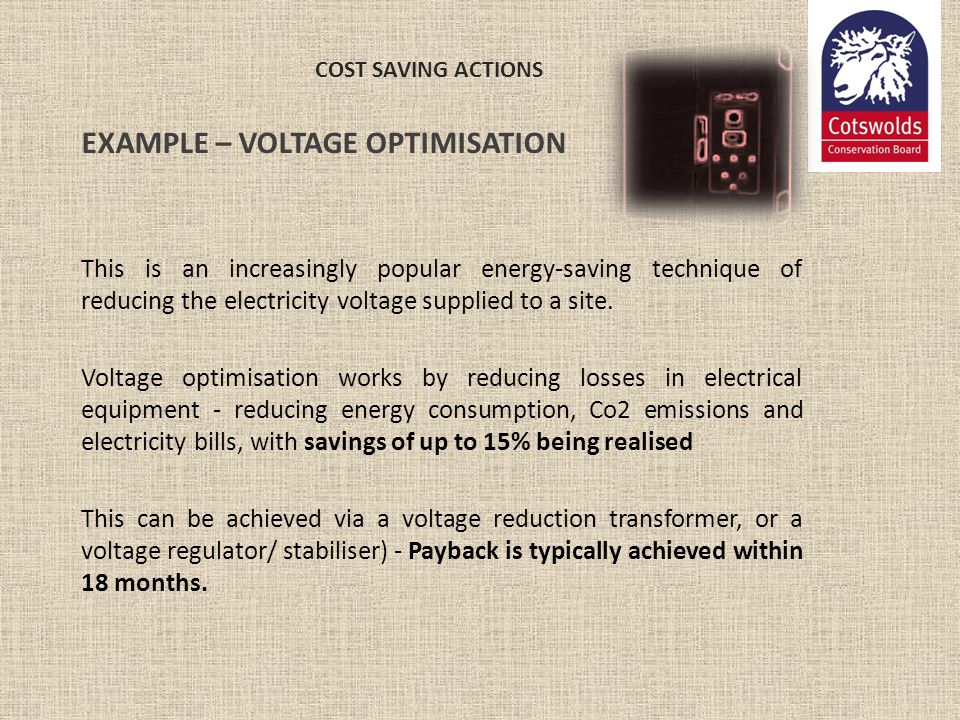COST SAVING ACTIONS EXAMPLE – VOLTAGE OPTIMISATION This is an increasingly popular energy-saving technique of reducing the electricity voltage supplie