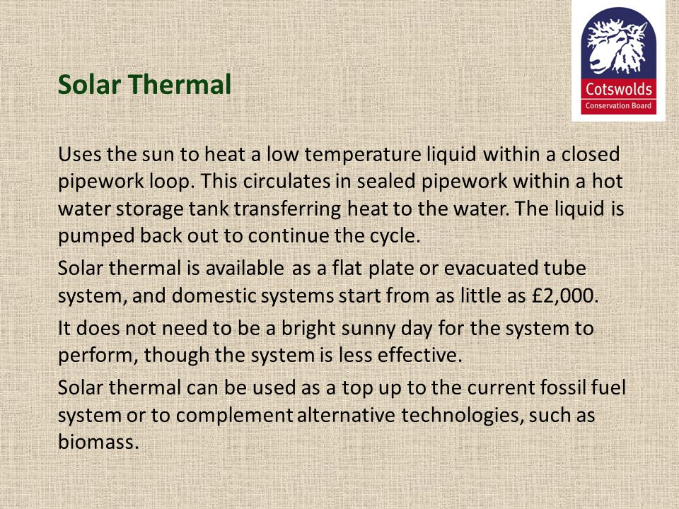 Solar Thermal Uses the sun to heat a low temperature liquid within a closed pipework loop. This circulates in sealed pipework within a hot water stora