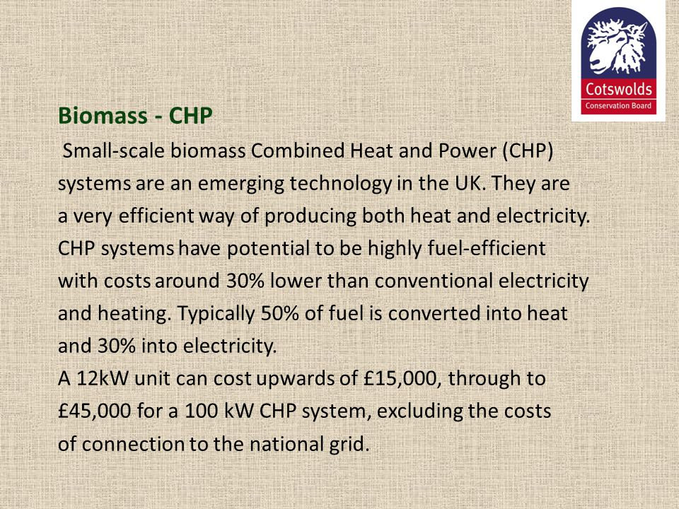 Biomass - CHP Small-scale biomass Combined Heat and Power (CHP) systems are an emerging technology in the UK. They are a very efficient way of produci
