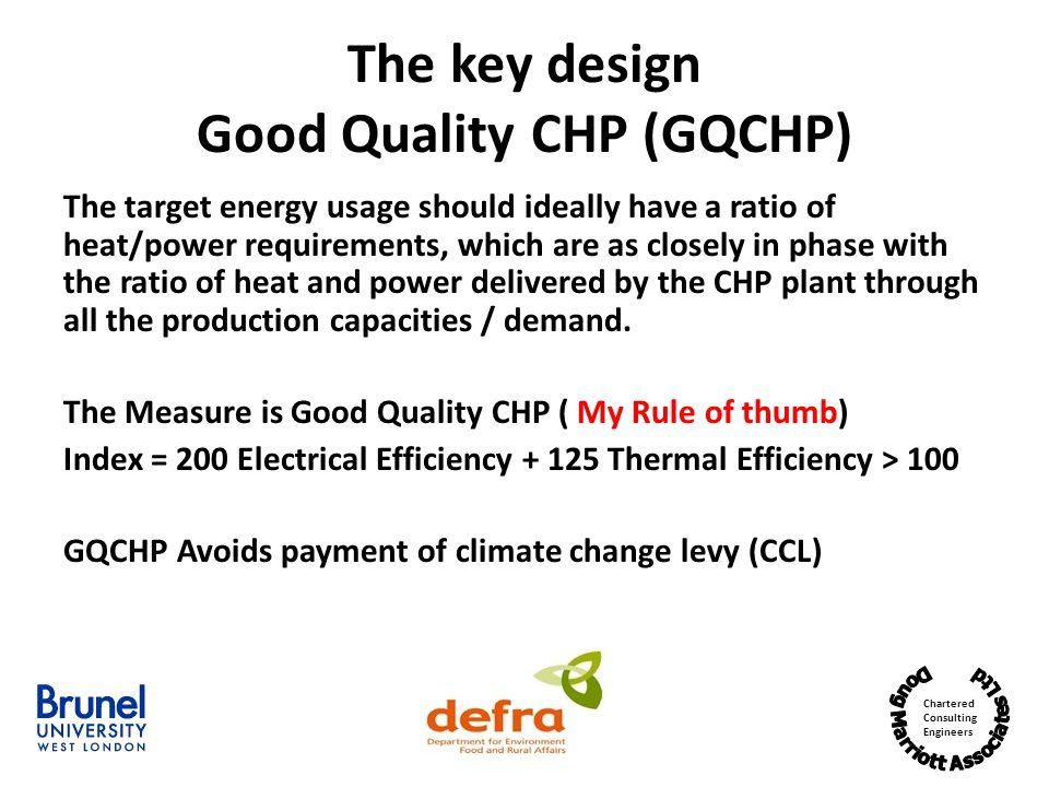 Chartered Consulting Engineers The key design Good Quality CHP (GQCHP) The target energy usage should ideally have a ratio of heat/power requirements, which are as closely in phase with the ratio of heat and power delivered by the CHP plant through all the production capacities / demand.