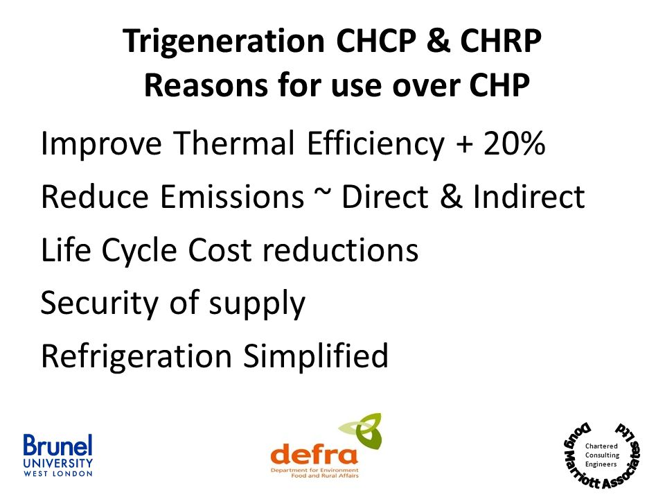 Chartered Consulting Engineers Trigeneration CHCP & CHRP Reasons for use over CHP Improve Thermal Efficiency + 20% Reduce Emissions ~ Direct & Indirect Life Cycle Cost reductions Security of supply Refrigeration Simplified