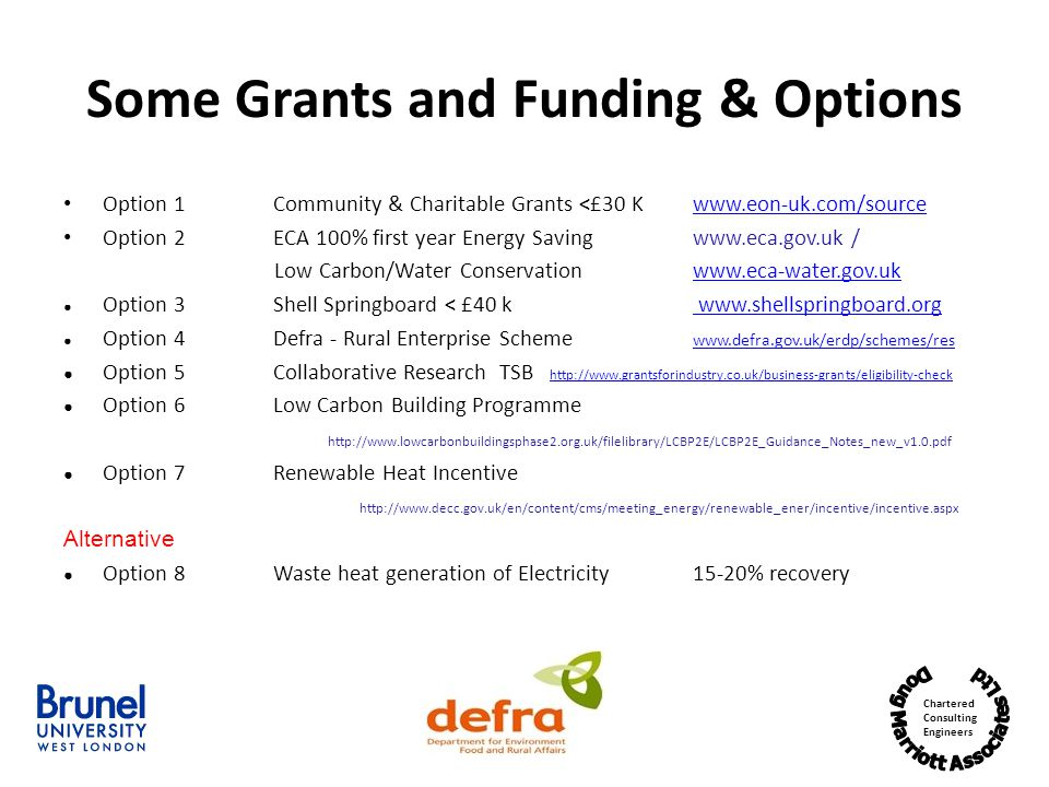 Chartered Consulting Engineers Some Grants and Funding & Options Option 1Community & Charitable Grants <£30 K www.eon-uk.com/sourcewww.eon-uk.com/source Option 2ECA 100% first year Energy Savingwww.eca.gov.uk / Low Carbon/Water Conservationwww.eca-water.gov.ukwww.eca-water.gov.uk Option 3Shell Springboard < £40 k www.shellspringboard.org www.shellspringboard.org Option 4Defra - Rural Enterprise Scheme www.defra.gov.uk/erdp/schemes/res www.defra.gov.uk/erdp/schemes/res Option 5Collaborative Research TSB http://www.grantsforindustry.co.uk/business-grants/eligibility-check http://www.grantsforindustry.co.uk/business-grants/eligibility-check Option 6Low Carbon Building Programme http://www.lowcarbonbuildingsphase2.org.uk/filelibrary/LCBP2E/LCBP2E_Guidance_Notes_new_v1.0.pdf Option 7Renewable Heat Incentive http://www.decc.gov.uk/en/content/cms/meeting_energy/renewable_ener/incentive/incentive.aspx Alternative Option 8Waste heat generation of Electricity 15-20% recovery