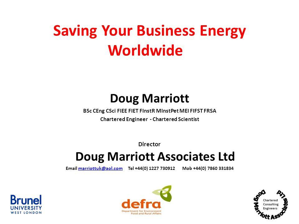 Chartered Consulting Engineers Saving Your Business Energy Worldwide Doug Marriott BSc CEng CSci FIEE FIET FInstR MInstPet MEI FIFST FRSA Chartered Engineer - Chartered Scientist Director Doug Marriott Associates Ltd Email marriottuk@aol.com Tel +44(0) 1227 730912 Mob +44(0) 7860 331834marriottuk@aol.com