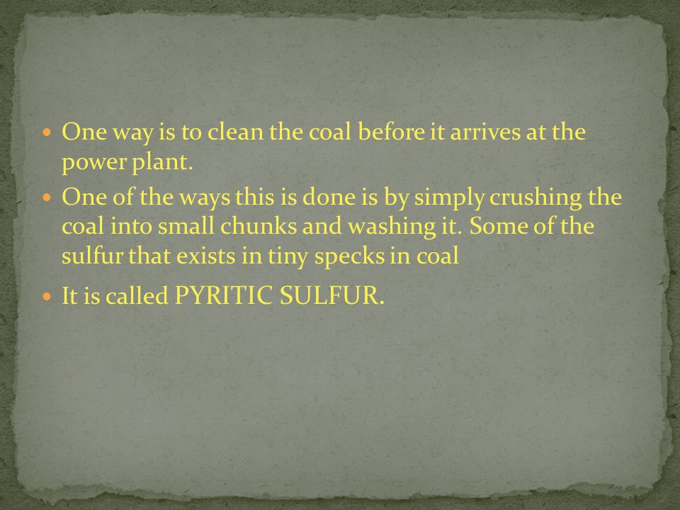 One way is to clean the coal before it arrives at the power plant.
